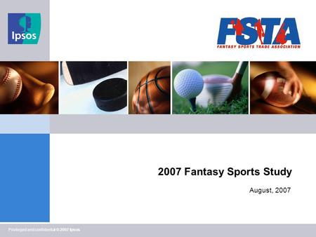 Privileged and confidential © 2007 Ipsos 2007 Fantasy Sports Study August, 2007.