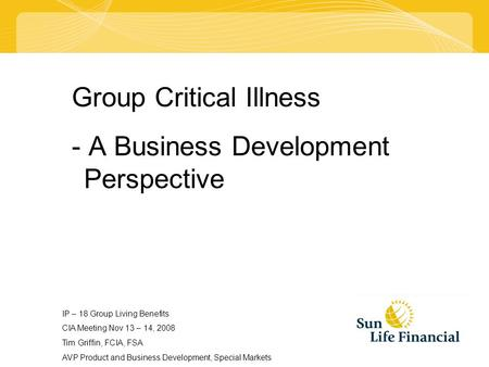 Group Critical Illness - A Business Development Perspective IP – 18 Group Living Benefits CIA Meeting Nov 13 – 14, 2008 Tim Griffin, FCIA, FSA AVP Product.