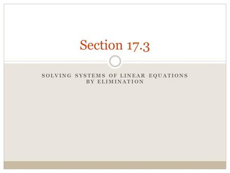 SOLVING SYSTEMS OF LINEAR EQUATIONS BY ELIMINATION Section 17.3.