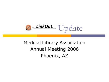 LinkOut Update Medical Library Association Annual Meeting 2006 Phoenix, AZ.