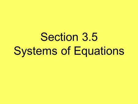 Section 3.5 Systems of Equations. What is a system of equations? Two or more equations in the same variables.