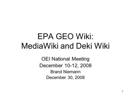 1 EPA GEO Wiki: MediaWiki and Deki Wiki OEI National Meeting December 10-12, 2008 Brand Niemann December 30, 2008.
