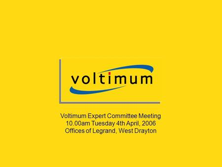 Voltimum Expert Committee Meeting 10.00am Tuesday 4th April, 2006 Offices of Legrand, West Drayton.