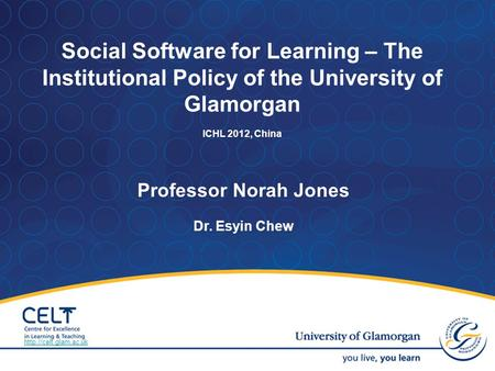 Professor Norah Jones Dr. Esyin Chew Social Software for Learning – The Institutional Policy of the University of Glamorgan ICHL 2012, China
