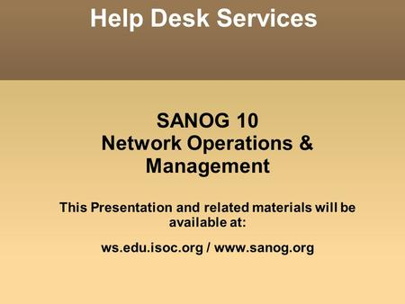 SANOG 10 Network Operations & Management This Presentation and related materials will be available at: ws.edu.isoc.org / www.sanog.org Help Desk Services.