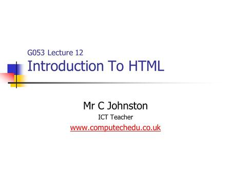 G053 Lecture 12 Introduction To HTML Mr C Johnston ICT Teacher www.computechedu.co.uk.