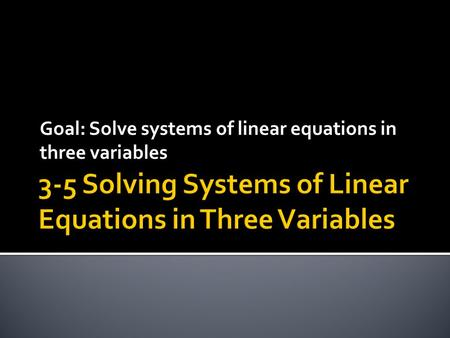 Goal: Solve systems of linear equations in three variables.