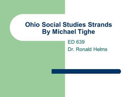 Ohio Social Studies Strands By Michael Tighe ED 639 Dr. Ronald Helms.