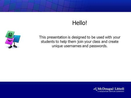 Hello! This presentation is designed to be used with your students to help them join your class and create unique usernames and passwords.