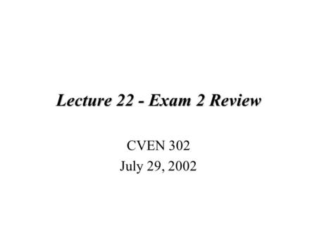 Lecture 22 - Exam 2 Review CVEN 302 July 29, 2002.