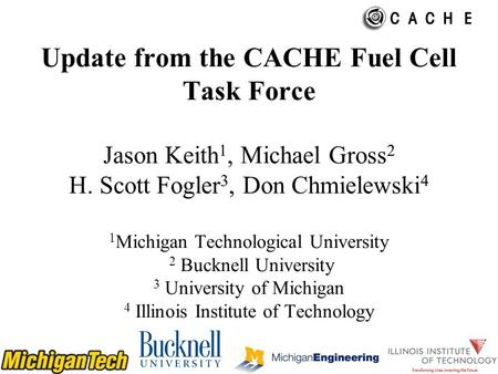 Update from the CACHE Fuel Cell Task Force Jason Keith 1, Michael Gross 2 H. Scott Fogler 3, Don Chmielewski 4 1 Michigan Technological University 2 Bucknell.