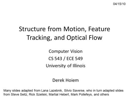 Structure from Motion, Feature Tracking, and Optical Flow Computer Vision CS 543 / ECE 549 University of Illinois Derek Hoiem 04/15/10 Many slides adapted.