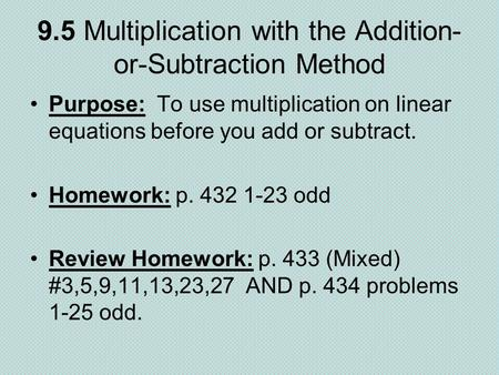 9.5 Multiplication with the Addition- or-Subtraction Method Purpose: To use multiplication on linear equations before you add or subtract. Homework: p.
