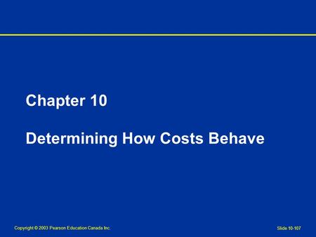 Copyright © 2003 Pearson Education Canada Inc. Slide 10-107 Chapter 10 Determining How Costs Behave.