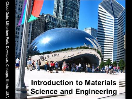 Introduction to Materials Science and Engineering Cloud Gate, Millenium Park, Downtown, Chicago, Illinois, USA.
