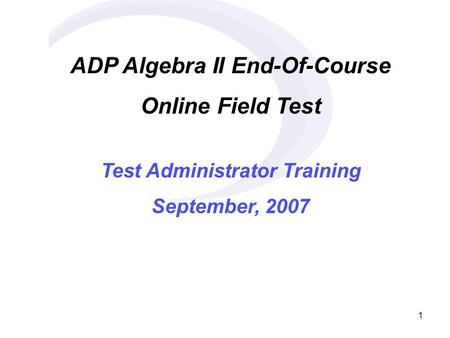 1 ADP Algebra II End-Of-Course Online Field Test Test Administrator Training September, 2007.
