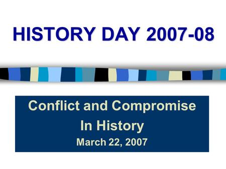 HISTORY DAY 2007-08 Conflict and Compromise In History March 22, 2007.