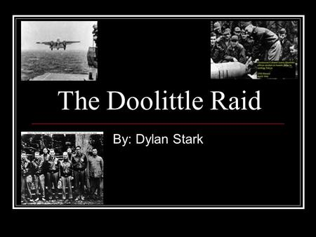 The Doolittle Raid By: Dylan Stark. Doolittle Raid The Doolittle Raid was the first raid by the United States to attack Japanese home islands during world.