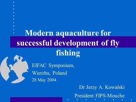 Modern aquaculture for successful development of fly fishing EIFAC Symposium, Wierzba, Poland 28 May 2004 Dr Jerzy A. Kowalski President FIPS-Mouche.