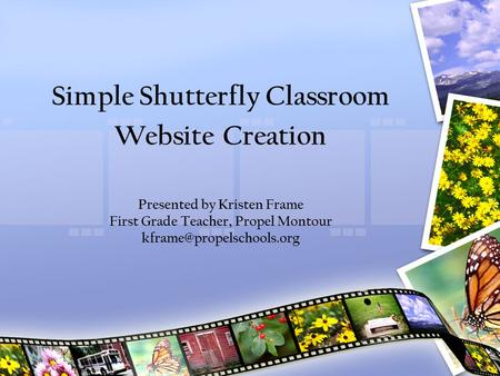 Simple Shutterfly Classroom Website Creation Presented by Kristen Frame First Grade Teacher, Propel Montour