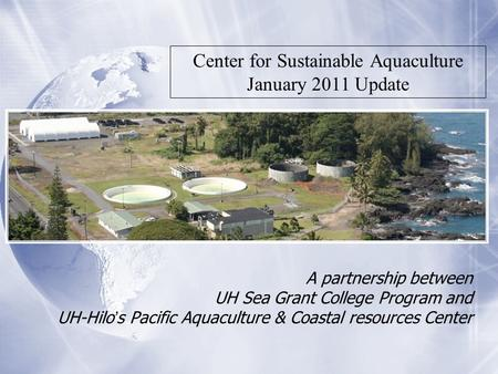 A partnership between UH Sea Grant College Program and UH-Hilo's Pacific Aquaculture & Coastal resources Center Center for Sustainable Aquaculture January.