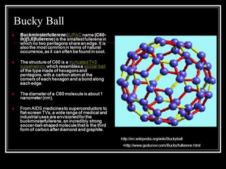 Bucky Ball Buckminsterfullerene (IUPAC name (C60- Ih)[5,6]fullerene) is the smallest fullerene in which no two pentagons share an edge. It is also the.