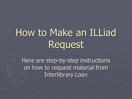 How to Make an ILLiad Request Here are step-by-step instructions on how to request material from Interlibrary Loan.