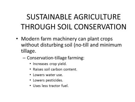 SUSTAINABLE AGRICULTURE THROUGH SOIL CONSERVATION Modern farm machinery can plant crops without disturbing soil (no-till and minimum tillage. – Conservation-tillage.