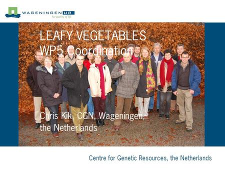 Centre for Genetic Resources, the Netherlands Chris Kik, CGN, Wageningen, the Netherlands LEAFY VEGETABLES WP5 Coordination.