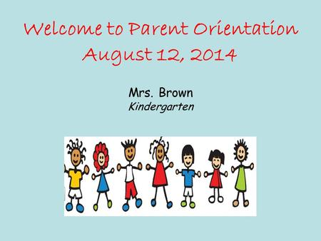 Welcome to Parent Orientation August 12, 2014 Mrs. Brown Kindergarten.