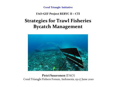 Coral Triangle Initiative FAO-GEF Project REBYC II – CTI Strategies for Trawl Fisheries Bycatch Management Petri Suuronen (FAO) Coral Triangle Fishers.