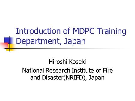Introduction of MDPC Training Department, Japan Hiroshi Koseki National Research Institute of Fire and Disaster(NRIFD), Japan.