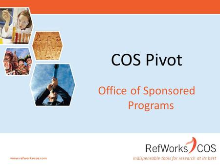 Indispensable tools for research at its best www.refworks-cos.com COS Pivot Office of Sponsored Programs.