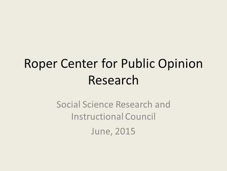 Roper Center for Public Opinion Research Social Science Research and Instructional Council June, 2015.