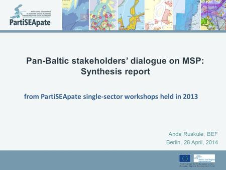 Part-financed by the European Union (European Regional Development Fund) Pan-Baltic stakeholders' dialogue on MSP: Synthesis report Anda Ruskule, BEF Berlin,