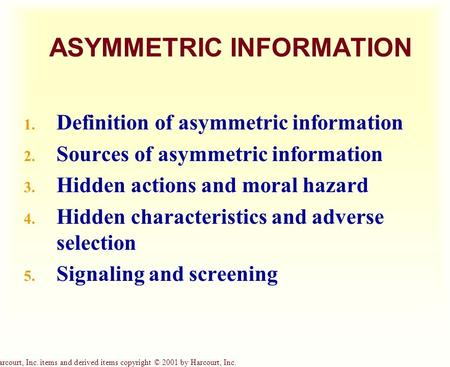 Harcourt, Inc. items and derived items copyright © 2001 by Harcourt, Inc. ASYMMETRIC INFORMATION 1. Definition of asymmetric information 2. Sources of.