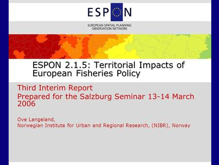 ESPON 2.1.5: Territorial Impacts of European Fisheries Policy Third Interim Report Prepared for the Salzburg Seminar 13-14 March 2006 Ove Langeland, Norwegian.