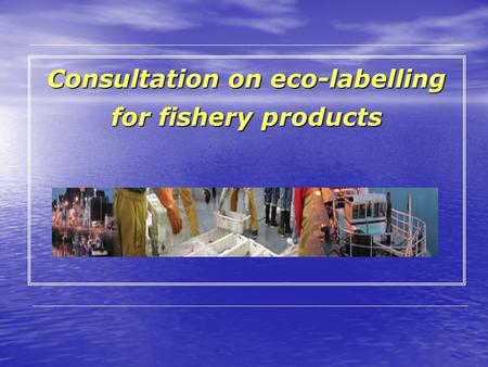 Consultation on eco-labelling for fishery products.