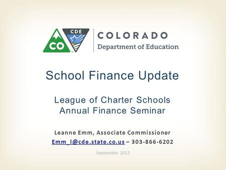 Leanne Emm, Associate Commissioner – 303-866-6202 School Finance Update League of Charter Schools Annual Finance.