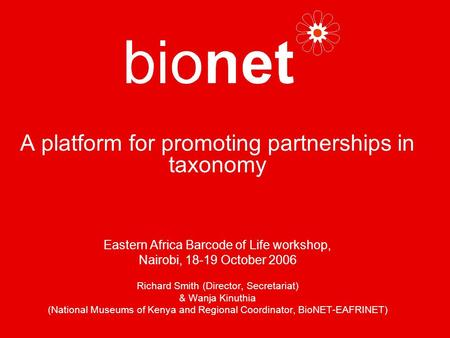 A platform for promoting partnerships in taxonomy Eastern Africa Barcode of Life workshop, Nairobi, 18-19 October 2006 Richard Smith (Director, Secretariat)