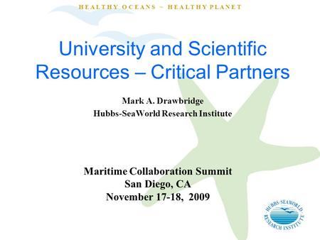 H E A L T H Y O C E A N S ~ H E A L T H Y P L A N E T University and Scientific Resources – Critical Partners Mark A. Drawbridge Hubbs-SeaWorld Research.