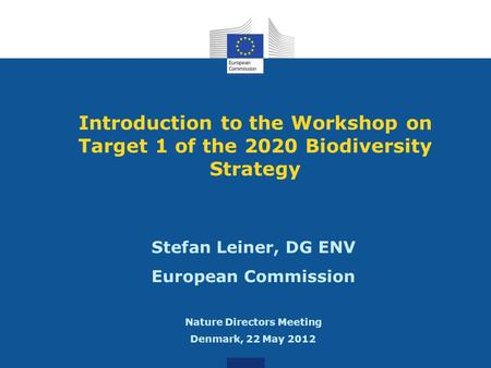 Introduction to the Workshop on Target 1 of the 2020 Biodiversity Strategy Stefan Leiner, DG ENV European Commission Nature Directors Meeting Denmark,