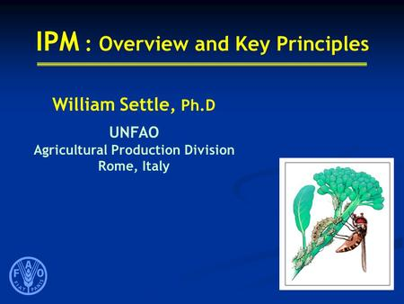 IPM : Overview and Key Principles William Settle, Ph.D UNFAO Agricultural Production Division Rome, Italy.