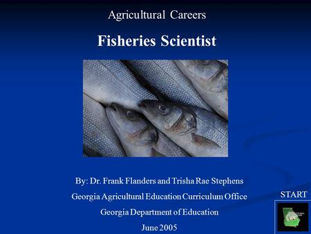 Agricultural Careers Fisheries Scientist By: Dr. Frank Flanders and Trisha Rae Stephens Georgia Agricultural Education Curriculum Office Georgia Department.