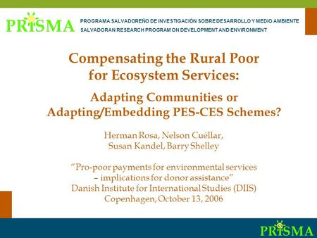 Pro-Poor PES-CES Compensating the Rural Poor for Ecosystem Services: Adapting Communities or Adapting/Embedding PES-CES Schemes? Herman Rosa, Nelson Cuéllar,