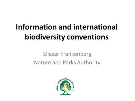 Information and international biodiversity conventions Eliezer Frankenberg Nature and Parks Authority.