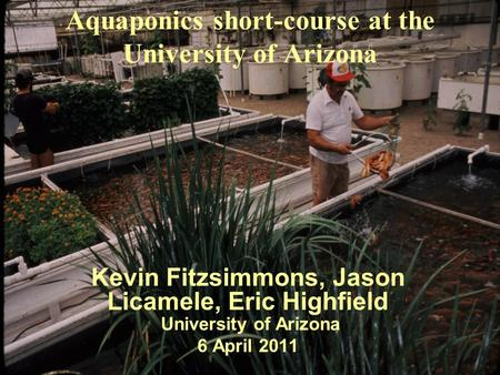 Aquaponics short-course at the University of Arizona Kevin Fitzsimmons, Jason Licamele, Eric Highfield University of Arizona 6 April 2011.