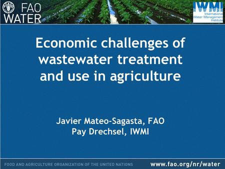 Economic challenges of wastewater treatment and use in agriculture Javier Mateo-Sagasta, FAO Pay Drechsel, IWMI.