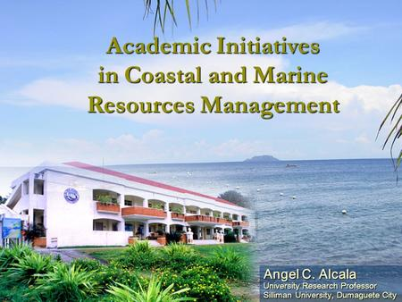 Angel C. Alcala University Research Professor Silliman University, Dumaguete City Academic Initiatives in Coastal and Marine Resources Management.