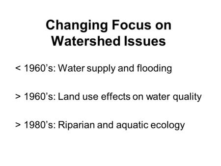 Changing Focus on Watershed Issues < 1960's: Water supply and flooding > 1960's: Land use effects on water quality > 1980's: Riparian and aquatic ecology.